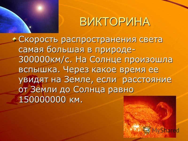 ВИКТОРИНА ВИКТОРИНА Скорость распространения света самая большая в природе- 300000км/с. На Солнце произошла вспышка. Через какое время ее увидят на Земле, если расстояние от Земли до Солнца равно 150000000 км.