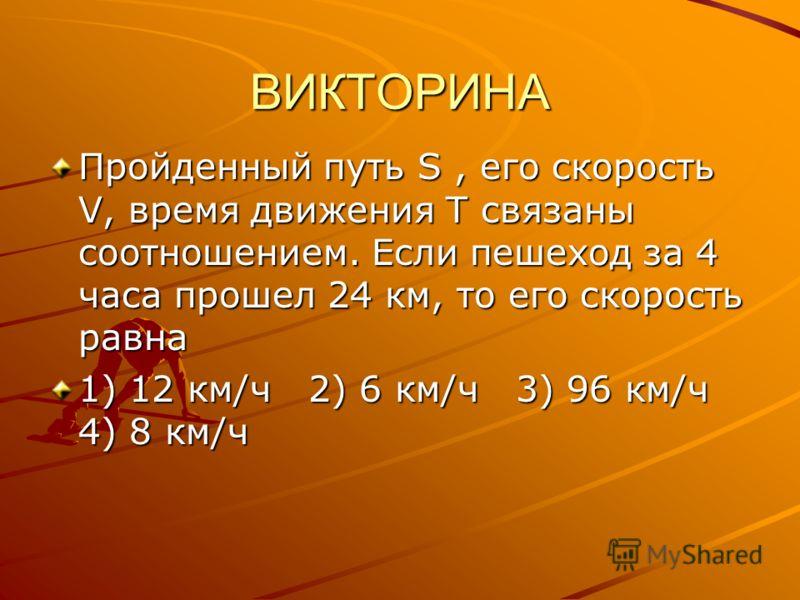 ВИКТОРИНА Пройденный путь S, его скорость V, время движения Т связаны соотношением. Если пешеход за 4 часа прошел 24 км, то его скорость равна 1) 12 км/ч 2) 6 км/ч 3) 96 км/ч 4) 8 км/ч