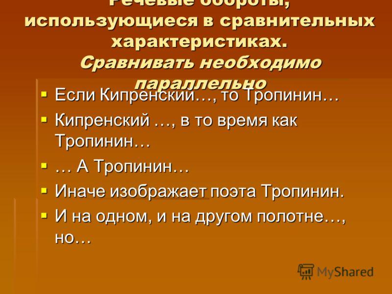 Речевые обороты, использующиеся в сравнительных характеристиках. Сравнивать необходимо параллельно Если Кипренский…, то Тропинин… Если Кипренский…, то Тропинин… Кипренский …, в то время как Тропинин… Кипренский …, в то время как Тропинин… … А Тропини