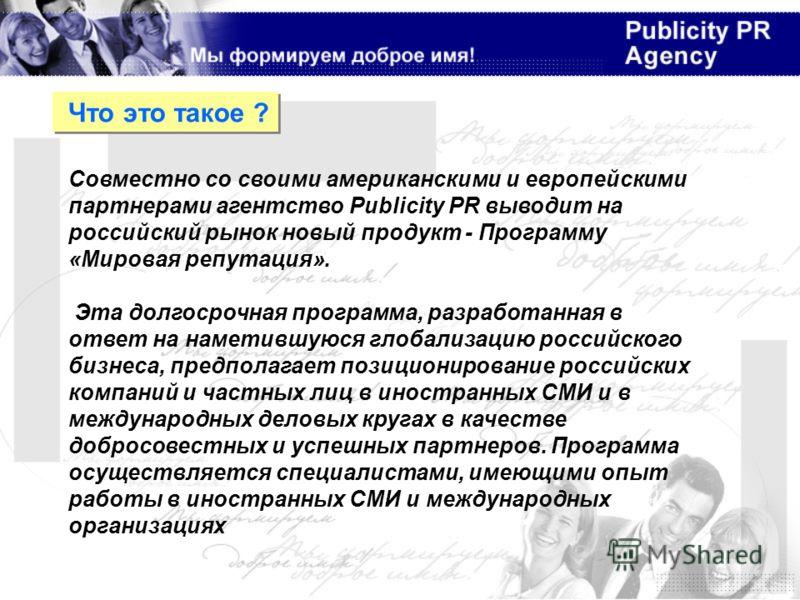 Совместно со своими американскими и европейскими партнерами агентство Publicity PR выводит на российский рынок новый продукт - Программу «Мировая репутация». Эта долгосрочная программа, разработанная в ответ на наметившуюся глобализацию российского б