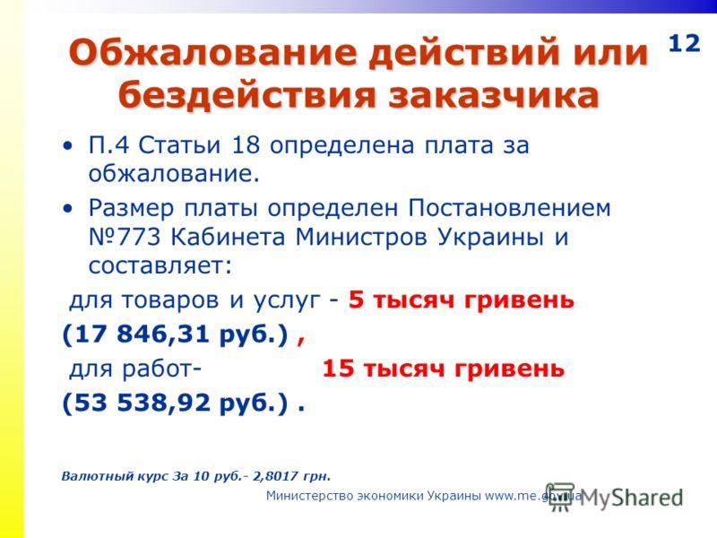 12 Обжалование действий или бездействия заказчика П.4 Статьи 18 определена плата за обжалование. Размер платы определен Постановлением 773 Кабинета Министров Украины и составляет: для товаров и услуг - 5 тысяч гривень (17 846,31 руб.), для работ- 15