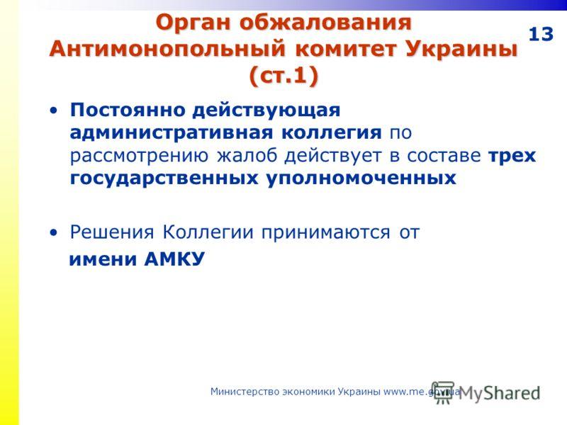 13 Орган обжалования Антимонопольный комитет Украины (ст.1) Постоянно действующая административная коллегия по рассмотрению жалоб действует в составе трех государственных уполномоченных Решения Коллегии принимаются от имени АМКУ Министерство экономик