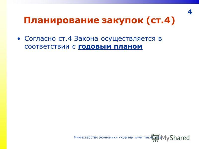 4 Планирование закупок (ст.4) Согласно ст.4 Закона осуществляется в соответствии с годовым планом Министерство экономики Украины www.me.gov.ua