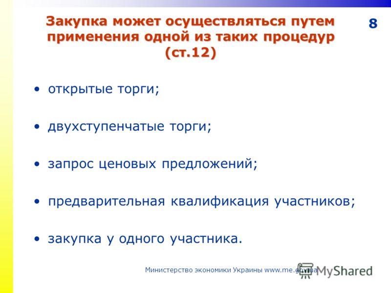 8 Закупка может осуществляться путем применения одной из таких процедур (ст.12) открытые торги; двухступенчатые торги; запрос ценовых предложений; предварительная квалификация участников; закупка у одного участника. Министерство экономики Украины www