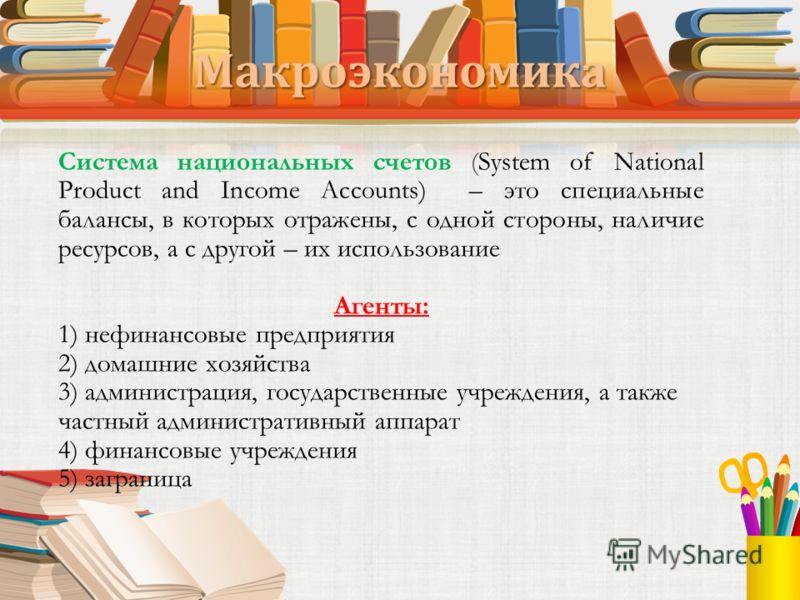 Макроэкономика Система национальных счетов (System of National Product and Income Accounts) – это специальные балансы, в которых отражены, с одной стороны, наличие ресурсов, а с другой – их использование Агенты: 1) нефинансовые предприятия 2) домашни