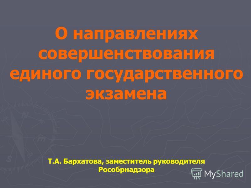 О направлениях совершенствования единого государственного экзамена Т.А. Бархатова, заместитель руководителя Рособрнадзора