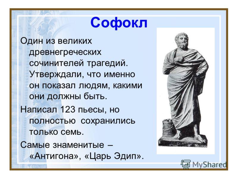 Софокл Один из великих древнегреческих сочинителей трагедий. Утверждали, что именно он показал людям, какими они должны быть. Написал 123 пьесы, но полностью сохранились только семь. Самые знаменитые – «Антигона», «Царь Эдип».