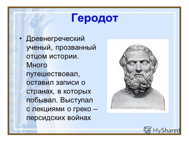 Геродот Древнегреческий ученый, прозванный отцом истории. Много путешествовал, оставил записи о странах, в которых побывал. Выступал с лекциями о греко – персидских войнах