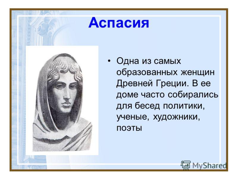 Аспасия Одна из самых образованных женщин Древней Греции. В ее доме часто собирались для бесед политики, ученые, художники, поэты