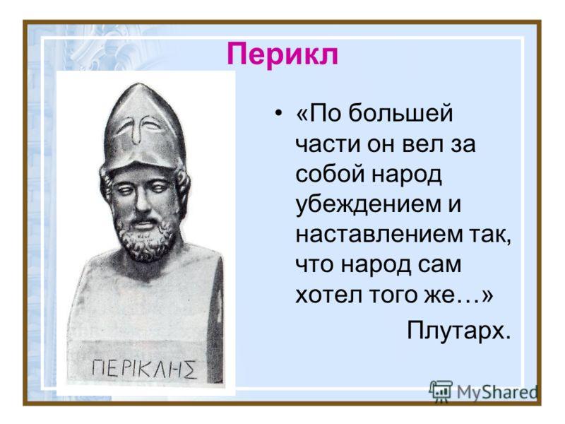 Перикл «По большей части он вел за собой народ убеждением и наставлением так, что народ сам хотел того же…» Плутарх.
