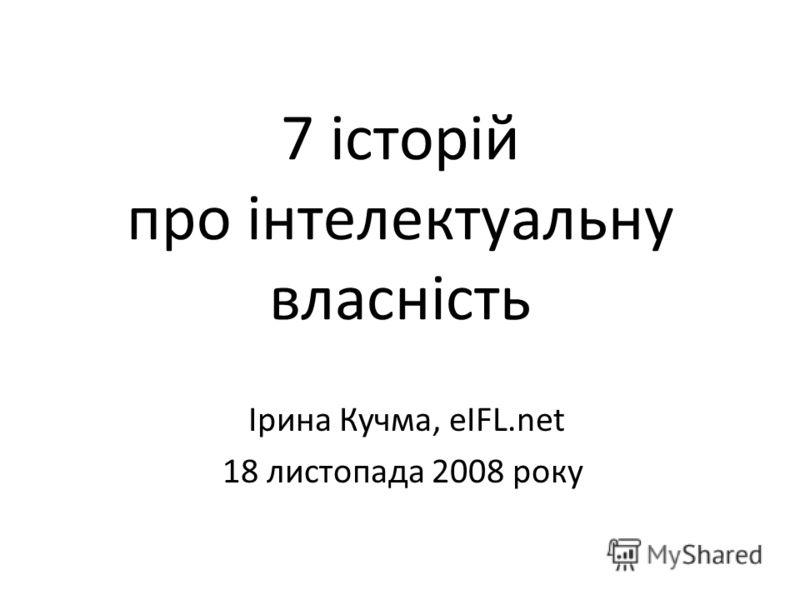 7 історій про інтелектуальну власність Ірина Кучма, eIFL.net 18 листопада 2008 року