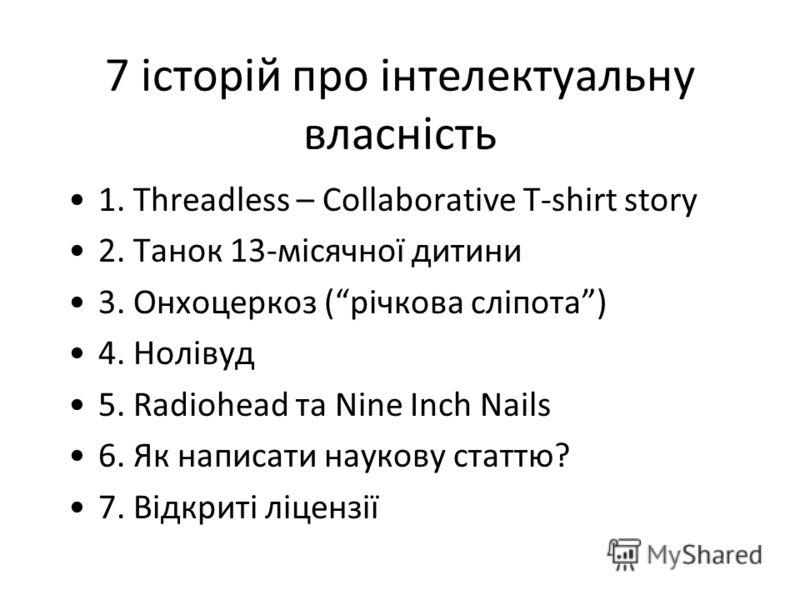 7 історій про інтелектуальну власність 1. Threadless – Collaborative T-shirt story 2. Танок 13-місячної дитини 3. Онхоцеркоз (річкова сліпота) 4. Нолівуд 5. Radiohead та Nine Inch Nails 6. Як написати наукову статтю? 7. Відкриті ліцензії