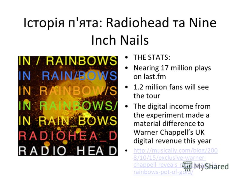 Історія п'ята: Radiohead та Nine Inch Nails THE STATS: Nearing 17 million plays on last.fm 1.2 million fans will see the tour The digital income from the experiment made a material difference to Warner Chappells UK digital revenue this year http://mu