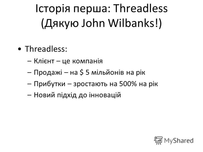 Історія перша: Threadless (Дякую John Wilbanks!) Threadless: –Клієнт – це компанія –Продажі – на $ 5 мільйонів на рік –Прибутки – зростають на 500% на рік –Новий підхід до інновацій