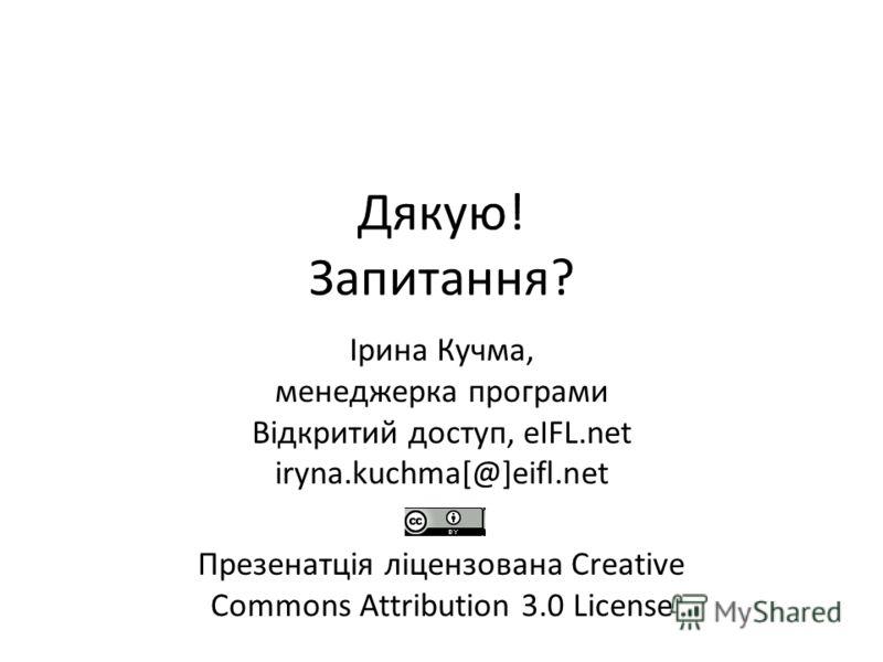 Дякую! Запитання? Ірина Кучма, менеджерка програми Відкритий доступ, eIFL.net iryna.kuchma[@]eifl.net Презенатція ліцензована Creative Commons Attribution 3.0 License