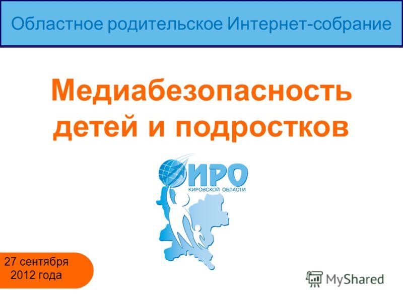 Областное родительское Интернет-собрание 27 сентября 2012 года Медиабезопасность детей и подростков