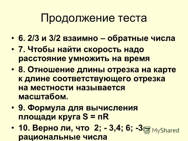 Продолжение теста 6. 2/3 и 3/2 взаимно – обратные числа 7. Чтобы найти скорость надо расстояние умножить на время 8. Отношение длины отрезка на карте к длине соответствующего отрезка на местности называется масштабом. 9. Формула для вычисления площад