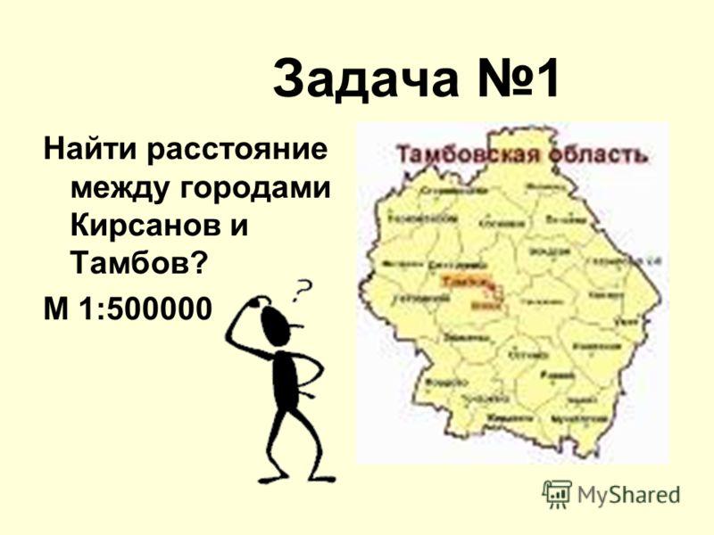 Задача 1 Найти расстояние между городами Кирсанов и Тамбов? М 1:500000