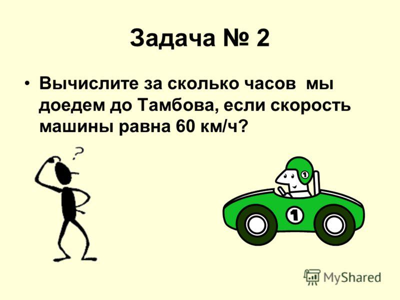 Задача 2 Вычислите за сколько часов мы доедем до Тамбова, если скорость машины равна 60 км/ч?
