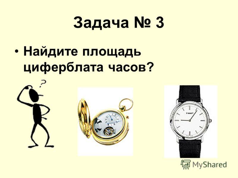 Задача 3 Найдите площадь циферблата часов?