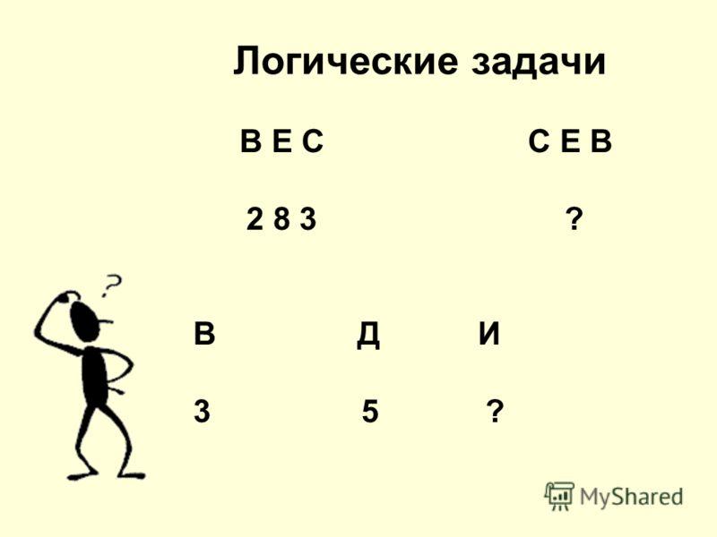 Логические задачи В Е С С Е В 2 8 3 ? В Д И 3 5 ?
