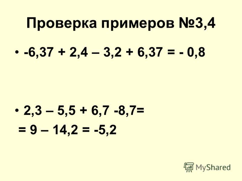 Проверка примеров 3,4 -6,37 + 2,4 – 3,2 + 6,37 = - 0,8 2,3 – 5,5 + 6,7 -8,7= = 9 – 14,2 = -5,2