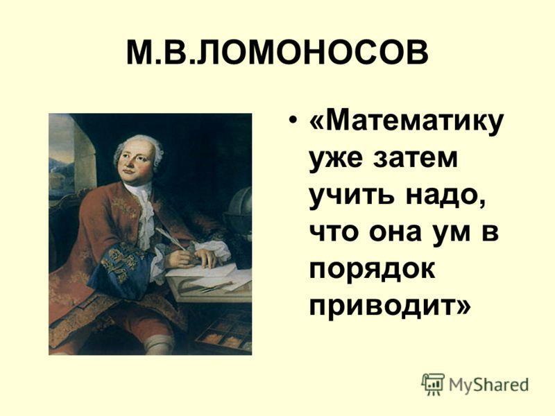 М.В.ЛОМОНОСОВ «Математику уже затем учить надо, что она ум в порядок приводит»