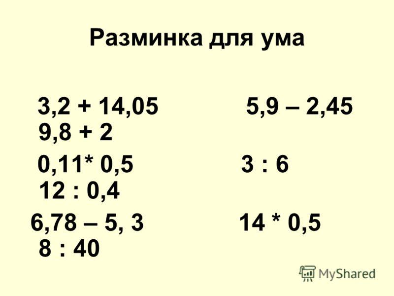 Разминка для ума 3,2 + 14,05 5,9 – 2,45 9,8 + 2 0,11* 0,5 3 : 6 12 : 0,4 6,78 – 5, 3 14 * 0,5 8 : 40