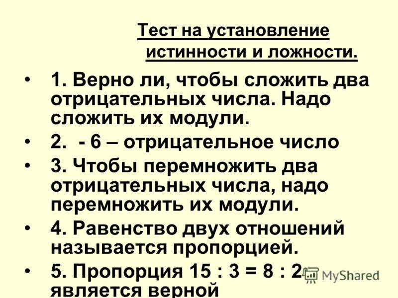 Тест на установление истинности и ложности. 1. Верно ли, чтобы сложить два отрицательных числа. Надо сложить их модули. 2. - 6 – отрицательное число 3. Чтобы перемножить два отрицательных числа, надо перемножить их модули. 4. Равенство двух отношений