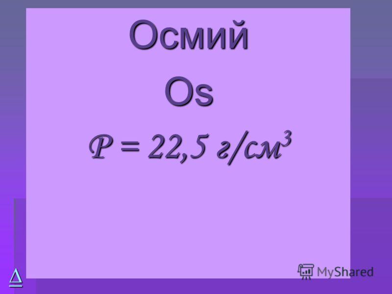 Осмий ОsОsОsОs Ρ = 22,5 г/см 3