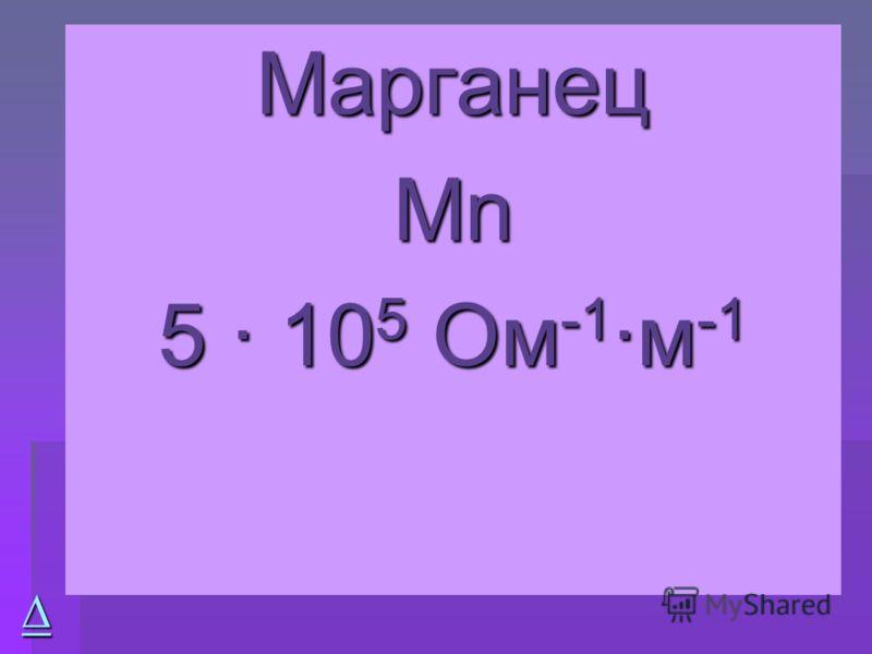 Марганец МnМnМnМn 5 · 10 5 Ом -1 ·м -1