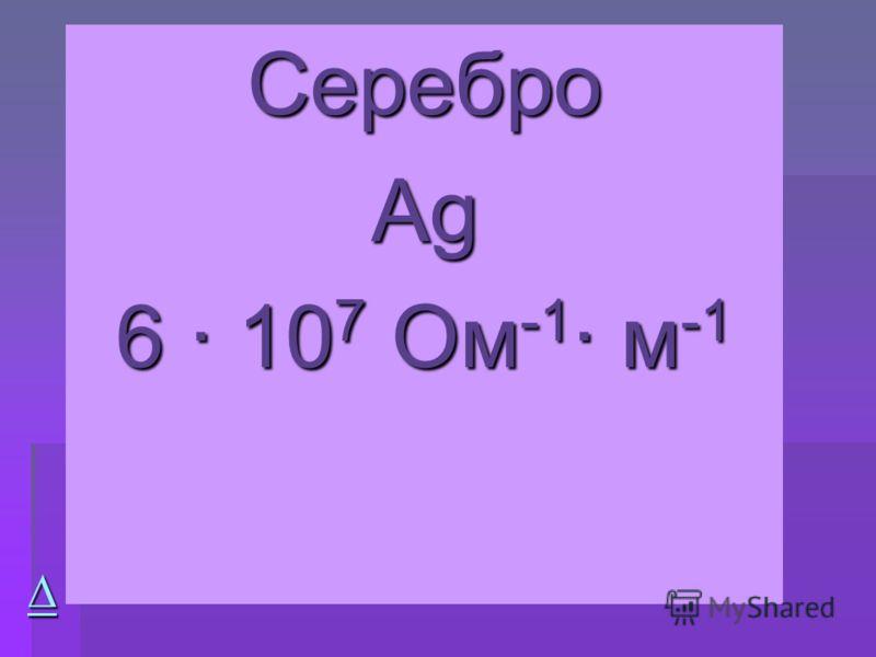 Серебро АgАgАgАg 6 · 10 7 Ом -1 · м -1
