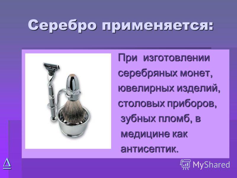 Серебро применяется: При изготовлении При изготовлении серебряных монет, серебряных монет, ювелирных изделий, ювелирных изделий, столовых приборов, столовых приборов, зубных пломб, в зубных пломб, в медицине как медицине как антисептик. антисептик.