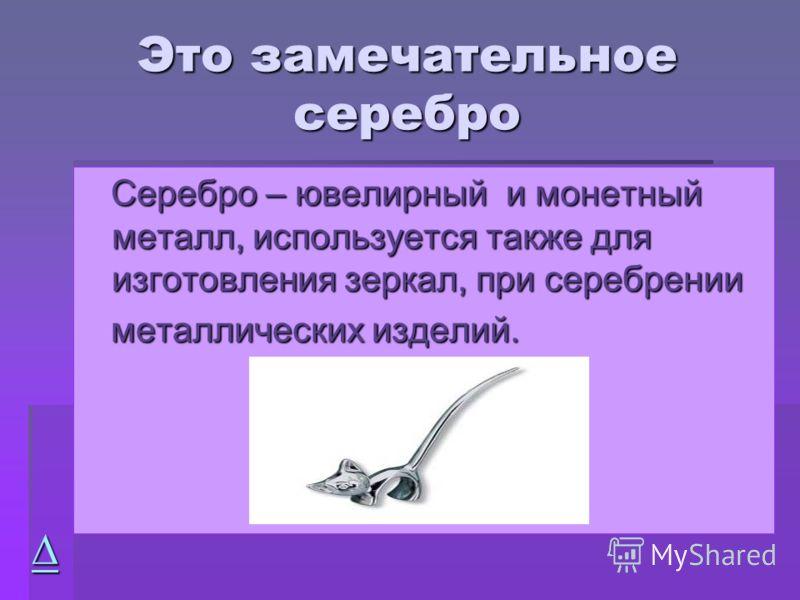 Это замечательное серебро Серебро – ювелирный и монетный металл, используется также для изготовления зеркал, при серебрении Серебро – ювелирный и монетный металл, используется также для изготовления зеркал, при серебрении металлических изделий. метал