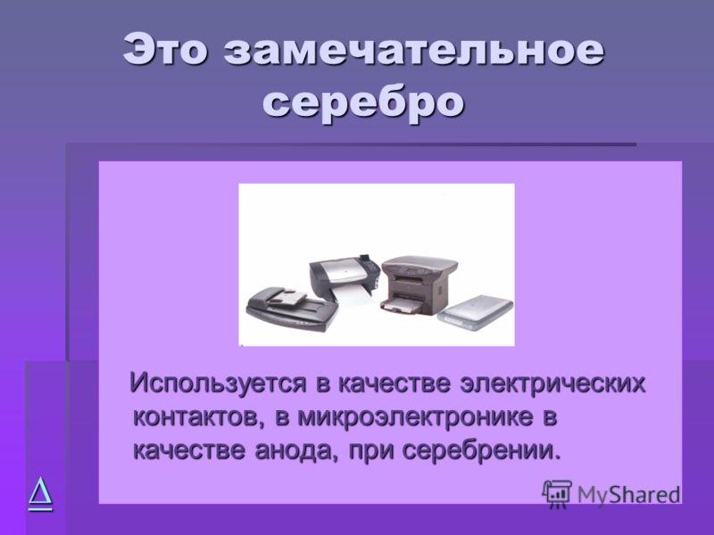 Это замечательное серебро Используется в качестве электрических контактов, в микроэлектронике в качестве анода, при серебрении. Используется в качестве электрических контактов, в микроэлектронике в качестве анода, при серебрении.