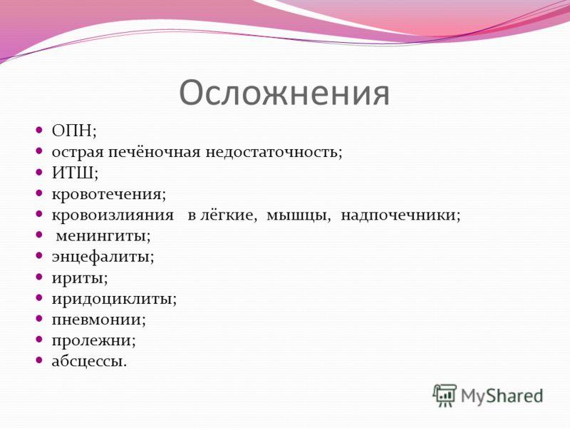 Осложнения ОПН; острая печёночная недостаточность; ИТШ; кровотечения; кровоизлияния в лёгкие, мышцы, надпочечники; менингиты; энцефалиты; ириты; иридоциклиты; пневмонии; пролежни; абсцессы.