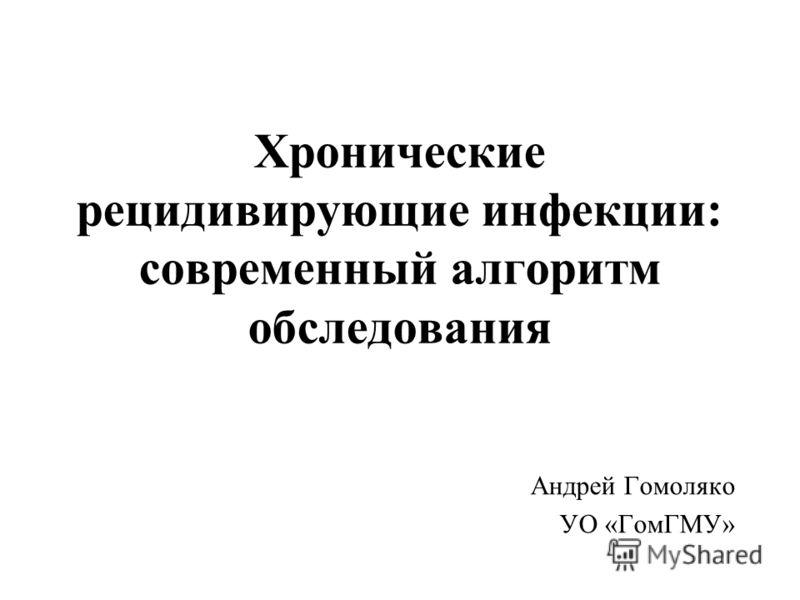 Хронические рецидивирующие инфекции: современный алгоритм обследования Андрей Гомоляко УО «ГомГМУ»
