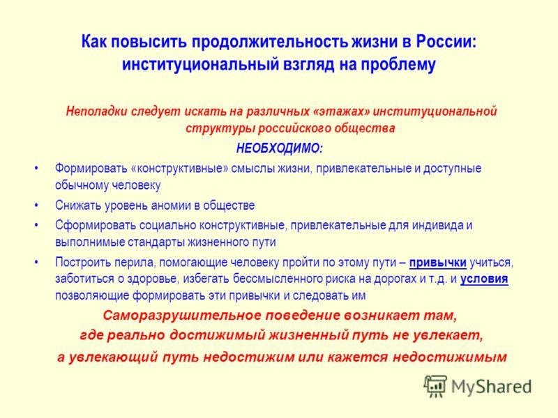 Как повысить продолжительность жизни в России: институциональный взгляд на проблему Неполадки следует искать на различных «этажах» институциональной структуры российского общества НЕОБХОДИМО: Формировать «конструктивные» смыслы жизни, привлекательные