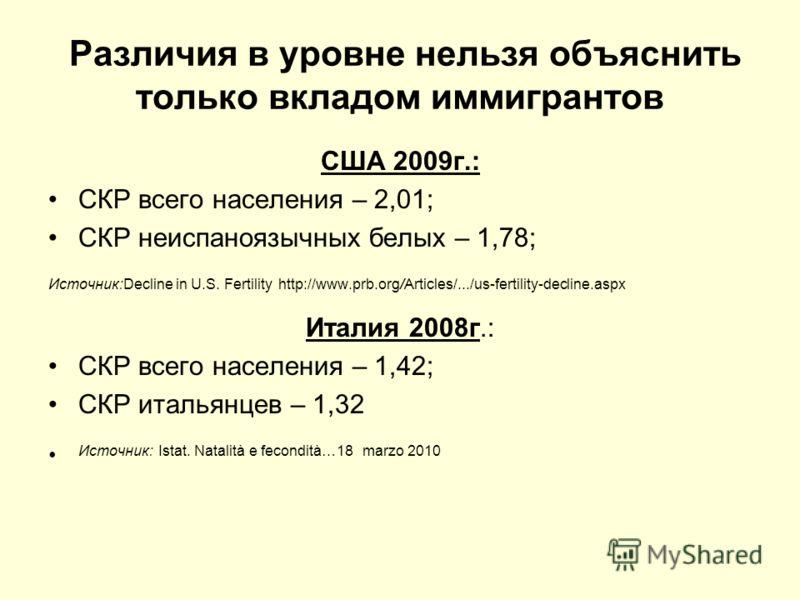 Различия в уровне нельзя объяснить только вкладом иммигрантов США 2009г.: СКР всего населения – 2,01; СКР неиспаноязычных белых – 1,78; Источник:Decline in U.S. Fertility http://www.prb.org/Articles/.../us-fertility-decline.aspx Италия 2008г.: СКР вс