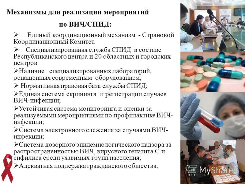 14 Механизмы для реализации мероприятий по ВИЧ/СПИД: Единый координационный механизм - Страновой Координационный Комитет. Специализированная служба СПИД в составе Республиканского центра и 20 областных и городских центров Наличие специализированных л