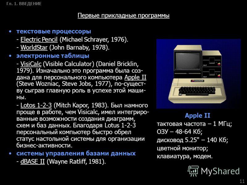 11 Гл. 1. ВВЕДЕНИЕ Первые прикладные программы текстовые процессоры - Electric Pencil (Michael Schrayer, 1976). - WorldStar (John Barnaby, 1978). электронные таблицы - VisiCalc (Visible Calculator) (Daniel Bricklin, 1979). Изначально это программа бы