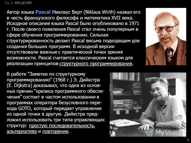 8 Гл. 1. ВВЕДЕНИЕ Автор языка Pascal Никлаус Вирт (Niklaus Wirth) назвал его в честь французского философа и математика XVII века. Исходное описание языка Pascal было опубликовано в 1971 г. После своего появления Pascal стал очень популярным в сфере
