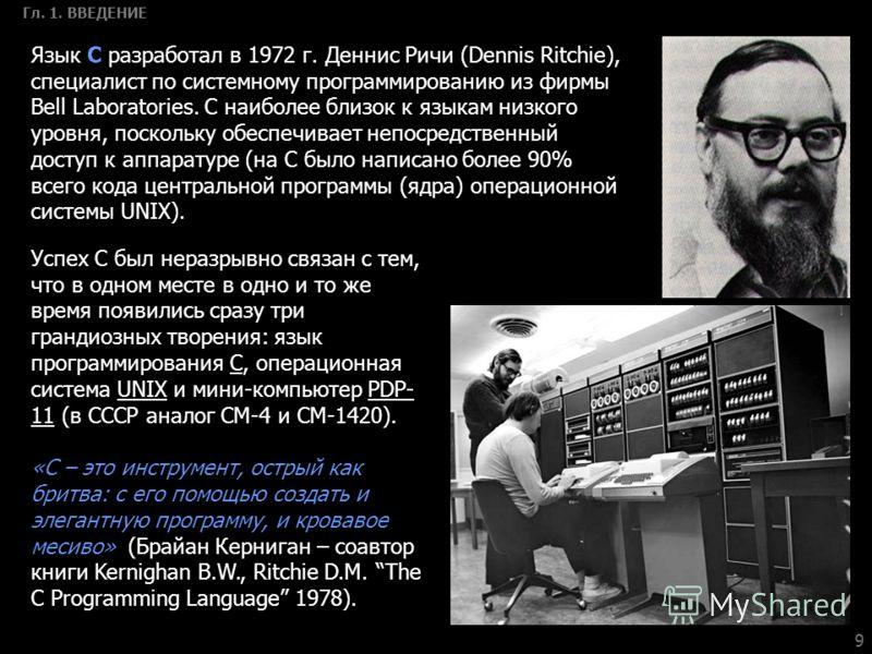 9 Гл. 1. ВВЕДЕНИЕ Язык С разработал в 1972 г. Деннис Ричи (Dennis Ritchie), специалист по системному программированию из фирмы Bell Laboratories. С наиболее близок к языкам низкого уровня, поскольку обеспечивает непосредственный доступ к аппаратуре (