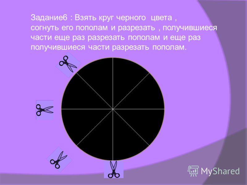 Задание6 : Взять круг черного цвета, согнуть его пополам и разрезать, получившиеся части еще раз разрезать пополам и еще раз получившиеся части разрезать пополам.