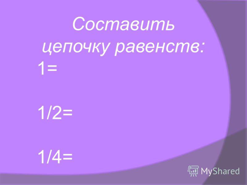 Составить цепочку равенств: 1= 1/2= 1/4=