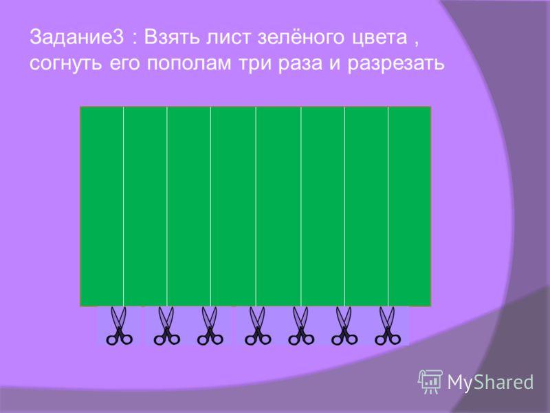 Задание3 : Взять лист зелёного цвета, согнуть его пополам три раза и разрезать