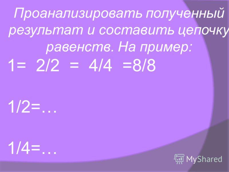 Проанализировать полученный результат и составить цепочку равенств. На пример: 1= 2/2 = 4/4 =8/8 1/2=… 1/4=…