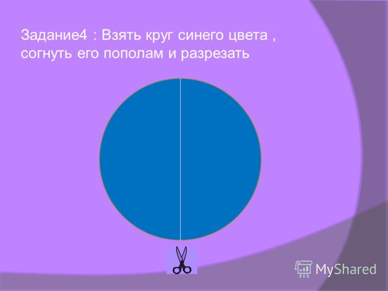 Задание4 : Взять круг синего цвета, согнуть его пополам и разрезать