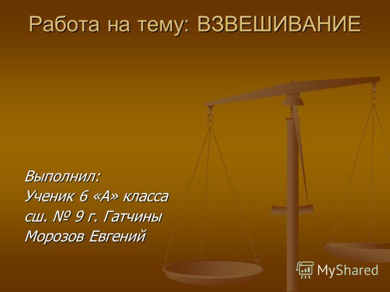 Работа на тему: ВЗВЕШИВАНИЕ Выполнил: Ученик 6 «А» класса сш. 9 г. Гатчины Морозов Евгений