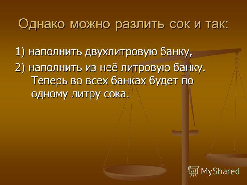 Однако можно разлить сок и так: 1) наполнить двухлитровую банку, 2) наполнить из неё литровую банку. Теперь во всех банках будет по одному литру сока.